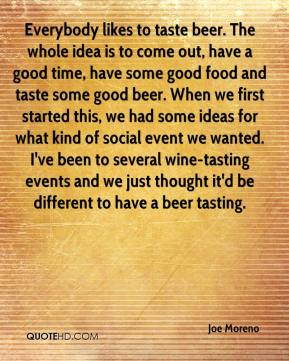 Joe Moreno  - Everybody likes to taste beer. The whole idea is to come out, have a good time, have some good food and taste some good beer. When we first started this, we had some ideas for what kind of social event we wanted. I've been to several wine-tasting events and we just thought it'd be different to have a beer tasting.