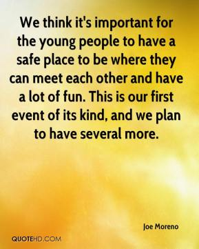 Joe Moreno  - We think it's important for the young people to have a safe place to be where they can meet each other and have a lot of fun. This is our first event of its kind, and we plan to have several more.