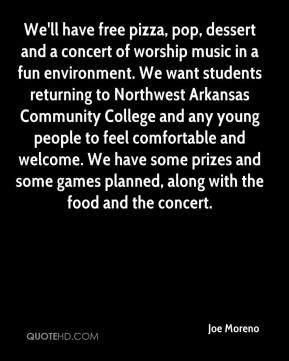 Joe Moreno  - We'll have free pizza, pop, dessert and a concert of worship music in a fun environment. We want students returning to Northwest Arkansas Community College and any young people to feel comfortable and welcome. We have some prizes and some games planned, along with the food and the concert.