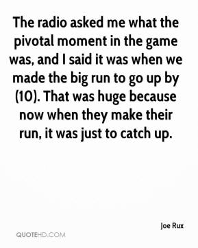 Joe Rux  - The radio asked me what the pivotal moment in the game was, and I said it was when we made the big run to go up by (10). That was huge because now when they make their run, it was just to catch up.