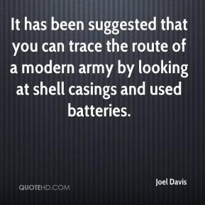 It has been suggested that you can trace the route of a modern army by looking at shell casings and used batteries.