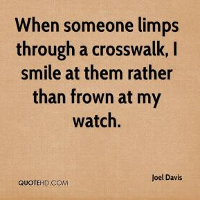 When someone limps through a crosswalk, I smile at them rather than frown at my watch.