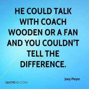 He could talk with coach Wooden or a fan and you couldn't tell the difference.