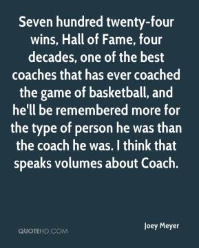 Joey Meyer  - Seven hundred twenty-four wins, Hall of Fame, four decades, one of the best coaches that has ever coached the game of basketball, and he'll be remembered more for the type of person he was than the coach he was. I think that speaks volumes about Coach.