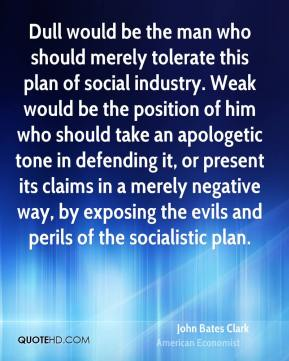 John Bates Clark - Dull would be the man who should merely tolerate this plan of social industry. Weak would be the position of him who should take an apologetic tone in defending it, or present its claims in a merely negative way, by exposing the evils and perils of the socialistic plan.
