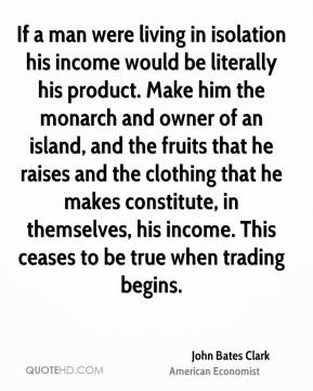 If a man were living in isolation his income would be literally his product. Make him the monarch and owner of an island, and the fruits that he raises and the clothing that he makes constitute, in themselves, his income. This ceases to be true when trading begins.
