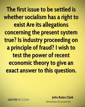 John Bates Clark - The first issue to be settled is whether socialism has a right to exist Are its allegations concerning the present system true? Is industry proceeding on a principle of fraud? I wish to test the power of recent economic theory to give an exact answer to this question.