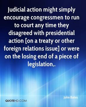 John Bates  - Judicial action might simply encourage congressmen to run to court any time they disagreed with presidential action [on a treaty or other foreign relations issue] or were on the losing end of a piece of legislation.