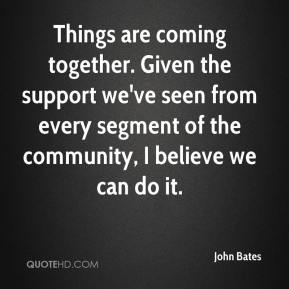 John Bates  - Things are coming together. Given the support we've seen from every segment of the community, I believe we can do it.