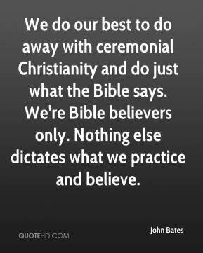 John Bates  - We do our best to do away with ceremonial Christianity and do just what the Bible says. We're Bible believers only. Nothing else dictates what we practice and believe.