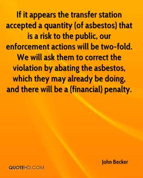 John Becker  - If it appears the transfer station accepted a quantity (of asbestos) that is a risk to the public, our enforcement actions will be two-fold. We will ask them to correct the violation by abating the asbestos, which they may already be doing, and there will be a (financial) penalty.