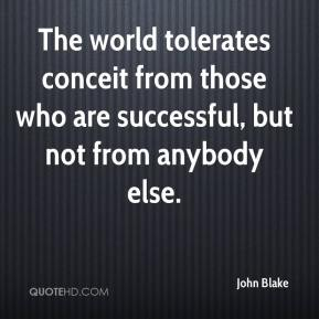 John Blake  - The world tolerates conceit from those who are successful, but not from anybody else.