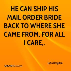 He can ship his mail order bride back to where she came from, for all I care.