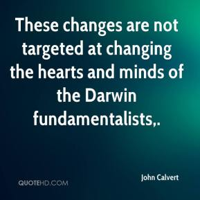 John Calvert  - These changes are not targeted at changing the hearts and minds of the Darwin fundamentalists.