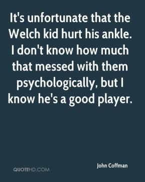 It's unfortunate that the Welch kid hurt his ankle. I don't know how much that messed with them psychologically, but I know he's a good player.