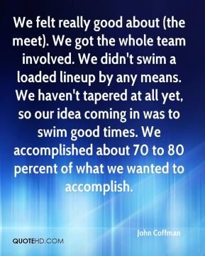 We felt really good about (the meet). We got the whole team involved. We didn't swim a loaded lineup by any means. We haven't tapered at all yet, so our idea coming in was to swim good times. We accomplished about 70 to 80 percent of what we wanted to accomplish.