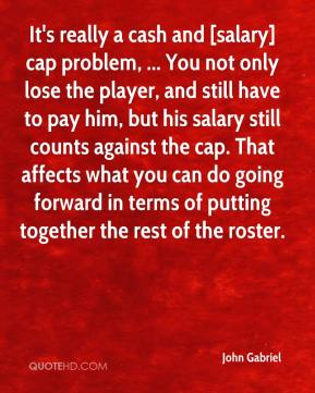 John Gabriel  - It's really a cash and [salary] cap problem, ... You not only lose the player, and still have to pay him, but his salary still counts against the cap. That affects what you can do going forward in terms of putting together the rest of the roster.