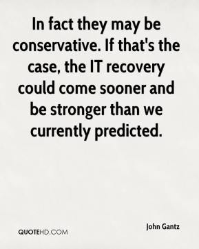 In fact they may be conservative. If that's the case, the IT recovery could come sooner and be stronger than we currently predicted.