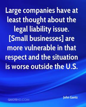 John Gantz  - Large companies have at least thought about the legal liability issue. [Small businesses] are more vulnerable in that respect and the situation is worse outside the U.S.