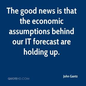 John Gantz  - The good news is that the economic assumptions behind our IT forecast are holding up.