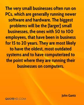 John Gantz  - The very small businesses often run on PCs, which are generally running newer software and hardware. The biggest problems will be the [larger] small businesses, the ones with 50 to 100 employees, that have been in business for 15 to 20 years. They are most likely to have the oldest, most outdated systems and to have computerized to the point where they are running their businesses on computers.