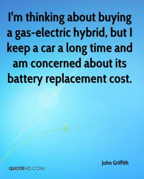 John Griffith  - I'm thinking about buying a gas-electric hybrid, but I keep a car a long time and am concerned about its battery replacement cost.