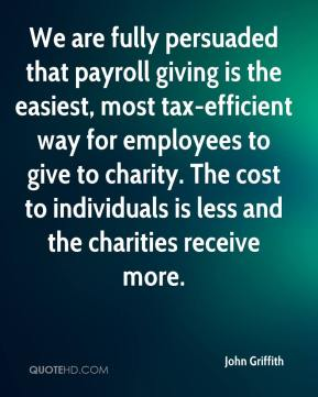 John Griffith  - We are fully persuaded that payroll giving is the easiest, most tax-efficient way for employees to give to charity. The cost to individuals is less and the charities receive more.