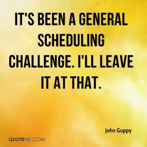 It's been a general scheduling challenge. I'll leave it at that.