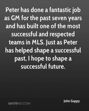 Peter has done a fantastic job as GM for the past seven years and has built one of the most successful and respected teams in MLS. Just as Peter has helped shape a successful past, I hope to shape a successful future.