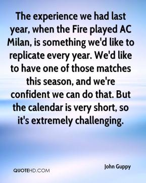 John Guppy  - The experience we had last year, when the Fire played AC Milan, is something we'd like to replicate every year. We'd like to have one of those matches this season, and we're confident we can do that. But the calendar is very short, so it's extremely challenging.