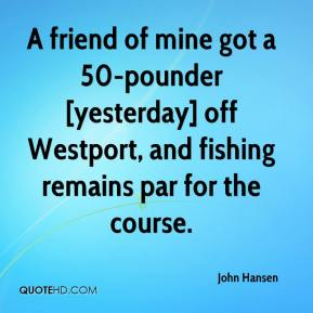 John Hansen  - A friend of mine got a 50-pounder [yesterday] off Westport, and fishing remains par for the course.