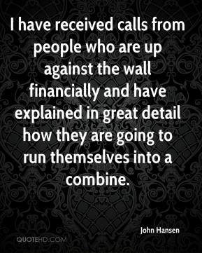 John Hansen  - I have received calls from people who are up against the wall financially and have explained in great detail how they are going to run themselves into a combine.