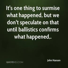 John Hansen  - It's one thing to surmise what happened, but we don't speculate on that until ballistics confirms what happened.