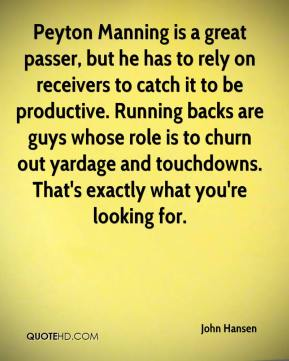 John Hansen  - Peyton Manning is a great passer, but he has to rely on receivers to catch it to be productive. Running backs are guys whose role is to churn out yardage and touchdowns. That's exactly what you're looking for.