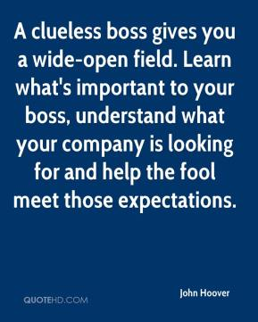 A clueless boss gives you a wide-open field. Learn what's important to your boss, understand what your company is looking for and help the fool meet those expectations.