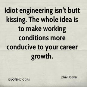John Hoover  - Idiot engineering isn't butt kissing. The whole idea is to make working conditions more conducive to your career growth.