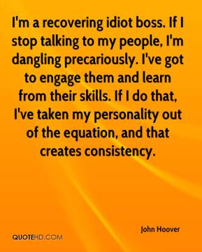 John Hoover  - I'm a recovering idiot boss. If I stop talking to my people, I'm dangling precariously. I've got to engage them and learn from their skills. If I do that, I've taken my personality out of the equation, and that creates consistency.