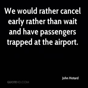 John Hotard  - We would rather cancel early rather than wait and have passengers trapped at the airport.