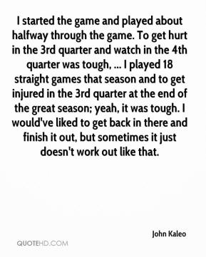 I started the game and played about halfway through the game. To get hurt in the 3rd quarter and watch in the 4th quarter was tough, ... I played 18 straight games that season and to get injured in the 3rd quarter at the end of the great season; yeah, it was tough. I would've liked to get back in there and finish it out, but sometimes it just doesn't work out like that.