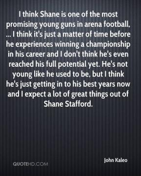 I think Shane is one of the most promising young guns in arena football, ... I think it's just a matter of time before he experiences winning a championship in his career and I don't think he's even reached his full potential yet. He's not young like he used to be, but I think he's just getting in to his best years now and I expect a lot of great things out of Shane Stafford.