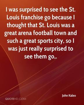 John Kaleo  - I was surprised to see the St. Louis franchise go because I thought that St. Louis was a great arena football town and such a great sports city, so I was just really surprised to see them go.