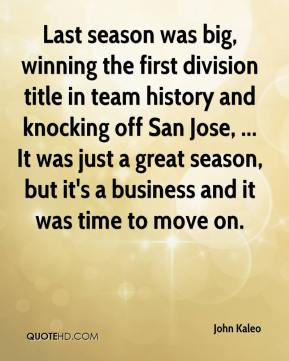 Last season was big, winning the first division title in team history and knocking off San Jose, ... It was just a great season, but it's a business and it was time to move on.