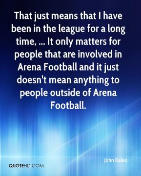 That just means that I have been in the league for a long time, ... It only matters for people that are involved in Arena Football and it just doesn't mean anything to people outside of Arena Football.