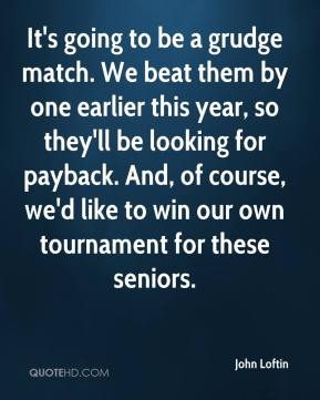 John Loftin  - It's going to be a grudge match. We beat them by one earlier this year, so they'll be looking for payback. And, of course, we'd like to win our own tournament for these seniors.