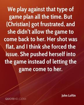 John Loftin  - We play against that type of game plan all the time. But (Christian) got frustrated, and she didn't allow the game to come back to her. Her shot was flat, and I think she forced the issue. She pushed herself into the game instead of letting the game come to her.