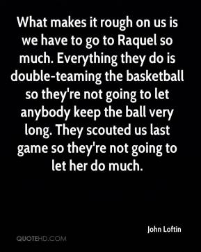 What makes it rough on us is we have to go to Raquel so much. Everything they do is double-teaming the basketball so they're not going to let anybody keep the ball very long. They scouted us last game so they're not going to let her do much.