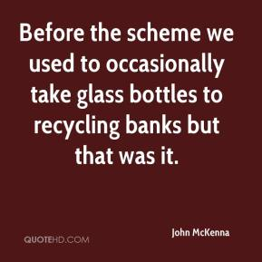 John McKenna  - Before the scheme we used to occasionally take glass bottles to recycling banks but that was it.