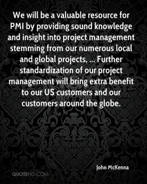 John McKenna  - We will be a valuable resource for PMI by providing sound knowledge and insight into project management stemming from our numerous local and global projects, ... Further standardization of our project management will bring extra benefit to our US customers and our customers around the globe.