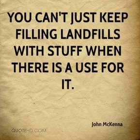 You can't just keep filling landfills with stuff when there is a use for it.