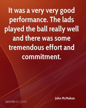 It was a very very good performance. The lads played the ball really well and there was some tremendous effort and commitment.